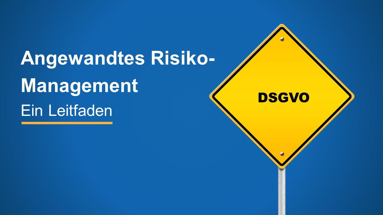 Angewandtes Risikomanagement für die DSGVO - ein Leitfaden